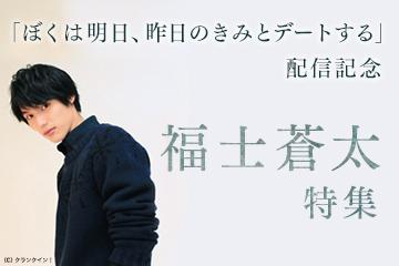 『ぼくは明日、昨日のきみとデートする』配信記念 福士蒼汰特集