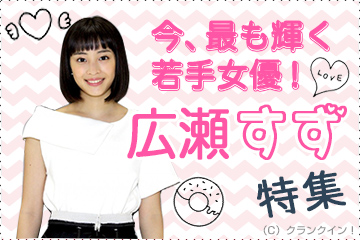 今、最も輝く若手女優!広瀬すず特集